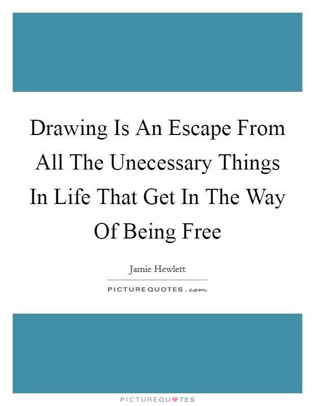 Drawing Is An Escape From All The Unecessary Things In Life That Get In The Way Of Being Free Picture Quote #1