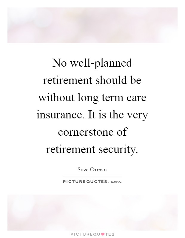 No well-planned retirement should be without long term care insurance. It is the very cornerstone of retirement security Picture Quote #1