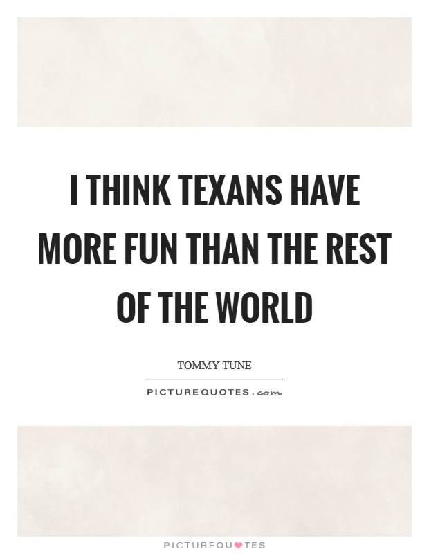 I think Texans have more fun than the rest of the world Picture Quote #1