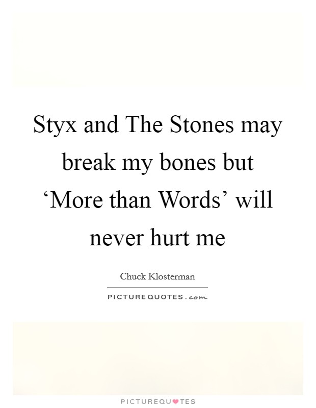Styx and The Stones may break my bones but 'More than Words' will never hurt me Picture Quote #1