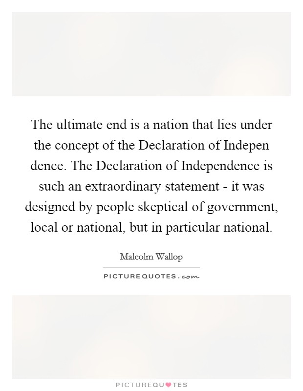 The ultimate end is a nation that lies under the concept of the Declaration of Indepen dence. The Declaration of Independence is such an extraordinary statement - it was designed by people skeptical of government, local or national, but in particular national Picture Quote #1