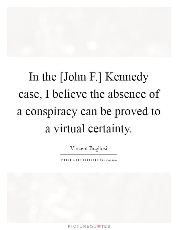 In the [John F.] Kennedy case, I believe the absence of a conspiracy can be proved to a virtual certainty Picture Quote #1