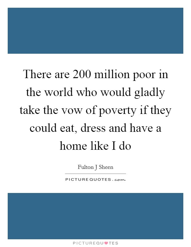 There are 200 million poor in the world who would gladly take the vow of poverty if they could eat, dress and have a home like I do Picture Quote #1