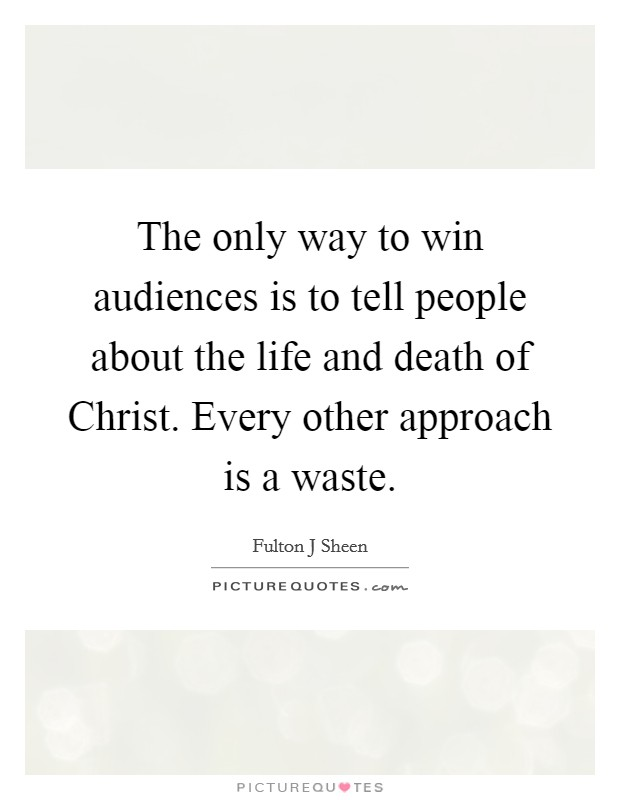 The only way to win audiences is to tell people about the life and death of Christ. Every other approach is a waste Picture Quote #1