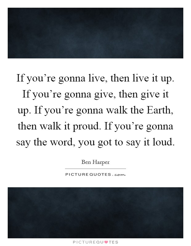 If you're gonna live, then live it up. If you're gonna give, then give it up. If you're gonna walk the Earth, then walk it proud. If you're gonna say the word, you got to say it loud Picture Quote #1