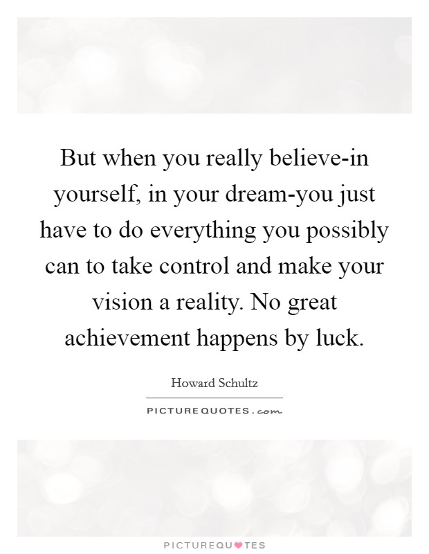 But when you really believe-in yourself, in your dream-you just have to do everything you possibly can to take control and make your vision a reality. No great achievement happens by luck Picture Quote #1