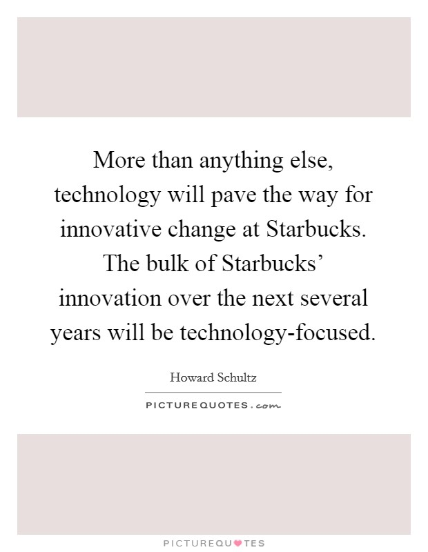 More than anything else, technology will pave the way for innovative change at Starbucks. The bulk of Starbucks' innovation over the next several years will be technology-focused Picture Quote #1