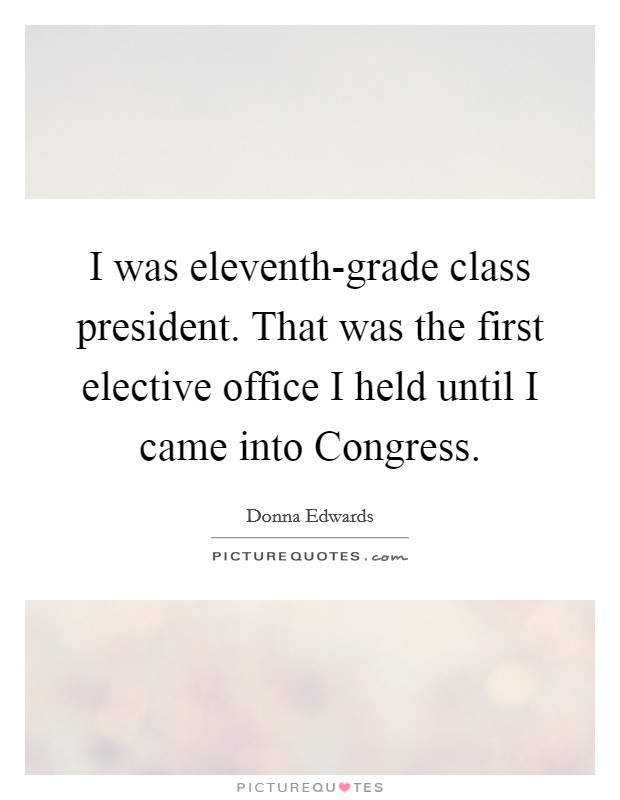 I was eleventh-grade class president. That was the first elective office I held until I came into Congress Picture Quote #1