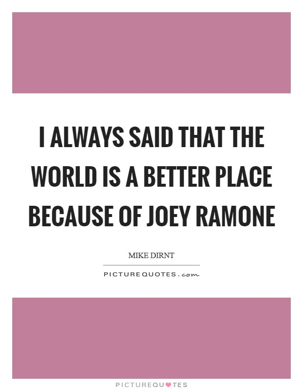 I always said that the world is a better place because of Joey Ramone Picture Quote #1