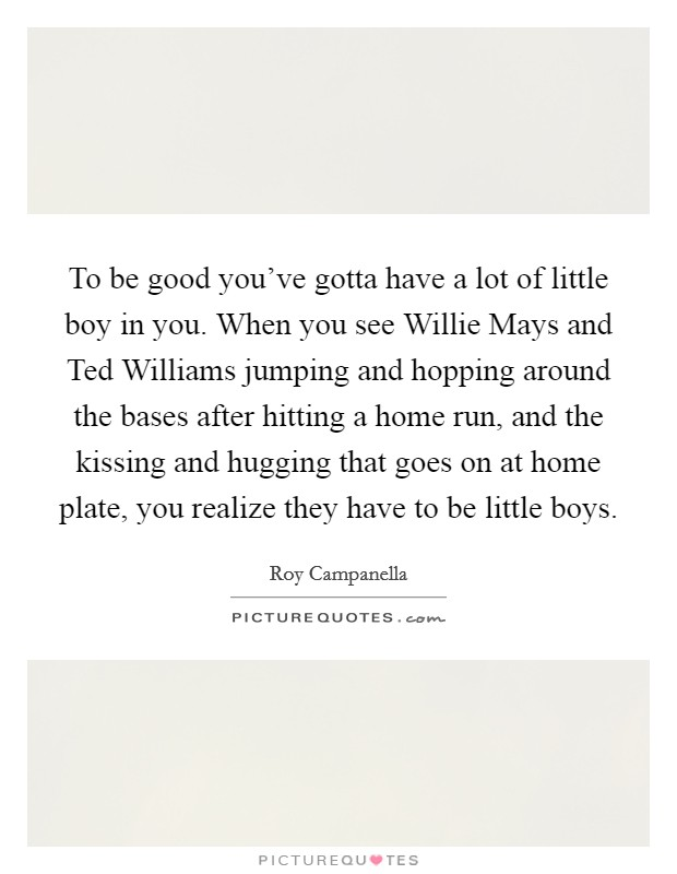 To be good you've gotta have a lot of little boy in you. When you see Willie Mays and Ted Williams jumping and hopping around the bases after hitting a home run, and the kissing and hugging that goes on at home plate, you realize they have to be little boys Picture Quote #1