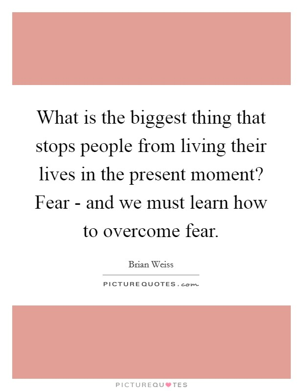 What is the biggest thing that stops people from living their lives in the present moment? Fear - and we must learn how to overcome fear Picture Quote #1