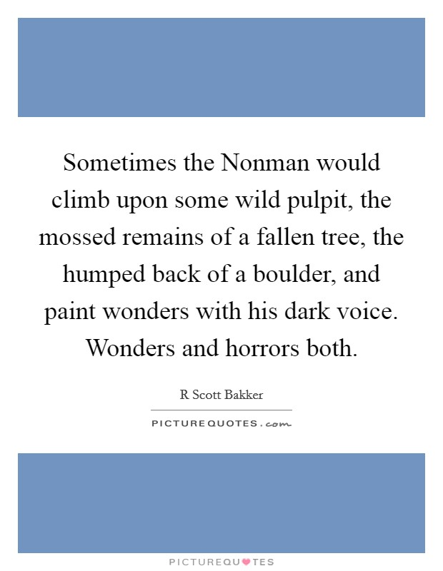 Sometimes the Nonman would climb upon some wild pulpit, the mossed remains of a fallen tree, the humped back of a boulder, and paint wonders with his dark voice. Wonders and horrors both Picture Quote #1