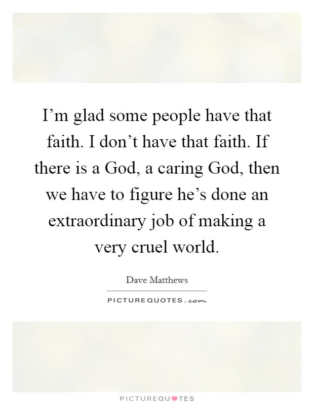 I'm glad some people have that faith. I don't have that faith. If there is a God, a caring God, then we have to figure he's done an extraordinary job of making a very cruel world Picture Quote #1