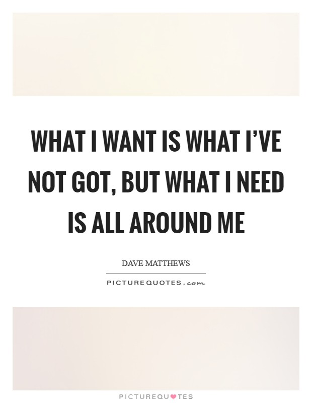 What I want is what I've not got, but what I need is all around me Picture Quote #1