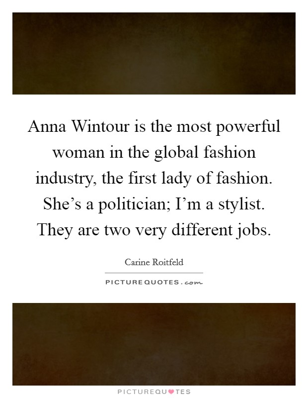 Anna Wintour is the most powerful woman in the global fashion industry, the first lady of fashion. She's a politician; I'm a stylist. They are two very different jobs Picture Quote #1