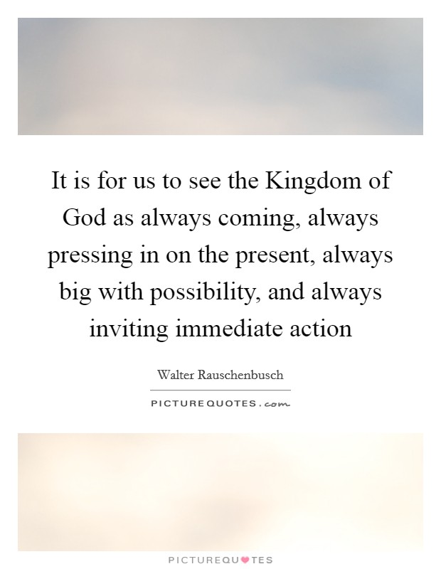 It is for us to see the Kingdom of God as always coming, always pressing in on the present, always big with possibility, and always inviting immediate action Picture Quote #1