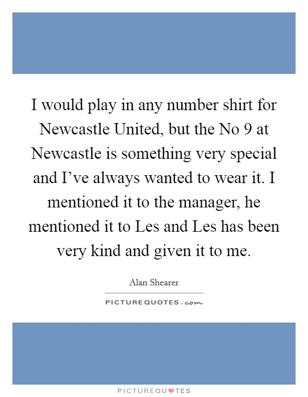 I would play in any number shirt for Newcastle United, but the No 9 at Newcastle is something very special and I've always wanted to wear it. I mentioned it to the manager, he mentioned it to Les and Les has been very kind and given it to me Picture Quote #1