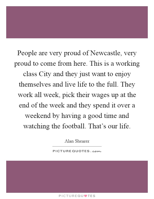 People are very proud of Newcastle, very proud to come from here. This is a working class City and they just want to enjoy themselves and live life to the full. They work all week, pick their wages up at the end of the week and they spend it over a weekend by having a good time and watching the football. That's our life Picture Quote #1