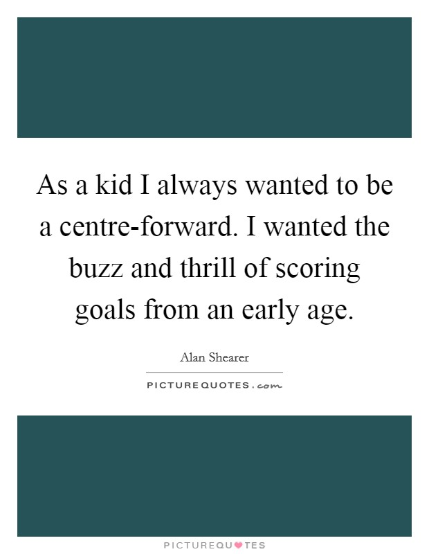 As a kid I always wanted to be a centre-forward. I wanted the buzz and thrill of scoring goals from an early age Picture Quote #1