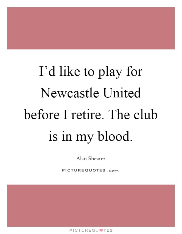 I'd like to play for Newcastle United before I retire. The club is in my blood Picture Quote #1