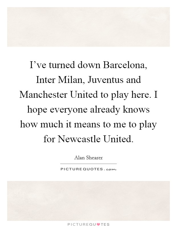 I've turned down Barcelona, Inter Milan, Juventus and Manchester United to play here. I hope everyone already knows how much it means to me to play for Newcastle United Picture Quote #1
