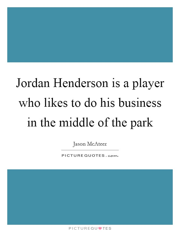 Jordan Henderson is a player who likes to do his business in the middle of the park Picture Quote #1