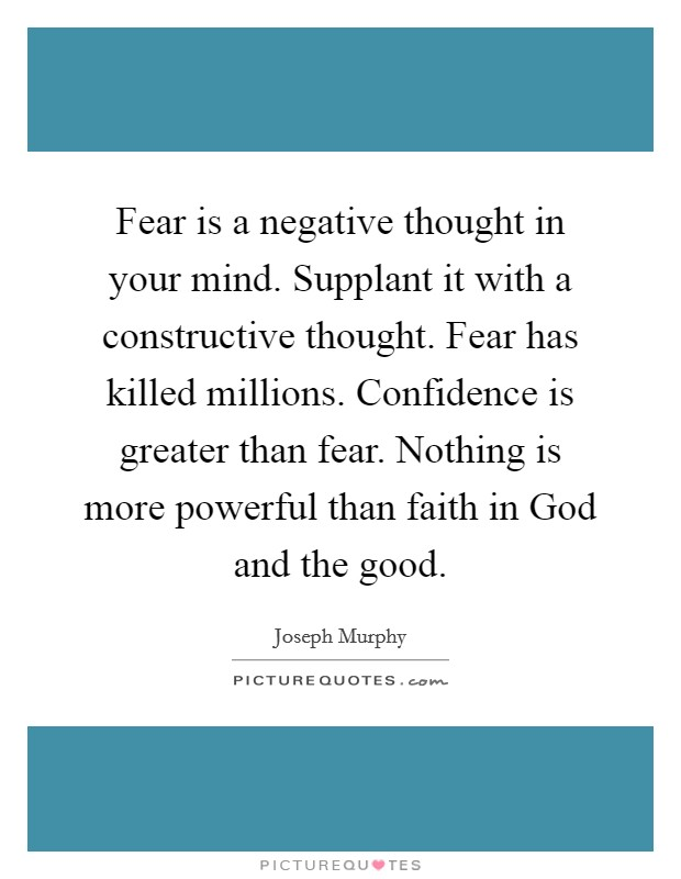 Fear is a negative thought in your mind. Supplant it with a constructive thought. Fear has killed millions. Confidence is greater than fear. Nothing is more powerful than faith in God and the good Picture Quote #1
