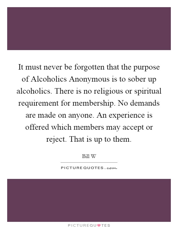 It must never be forgotten that the purpose of Alcoholics Anonymous is to sober up alcoholics. There is no religious or spiritual requirement for membership. No demands are made on anyone. An experience is offered which members may accept or reject. That is up to them Picture Quote #1