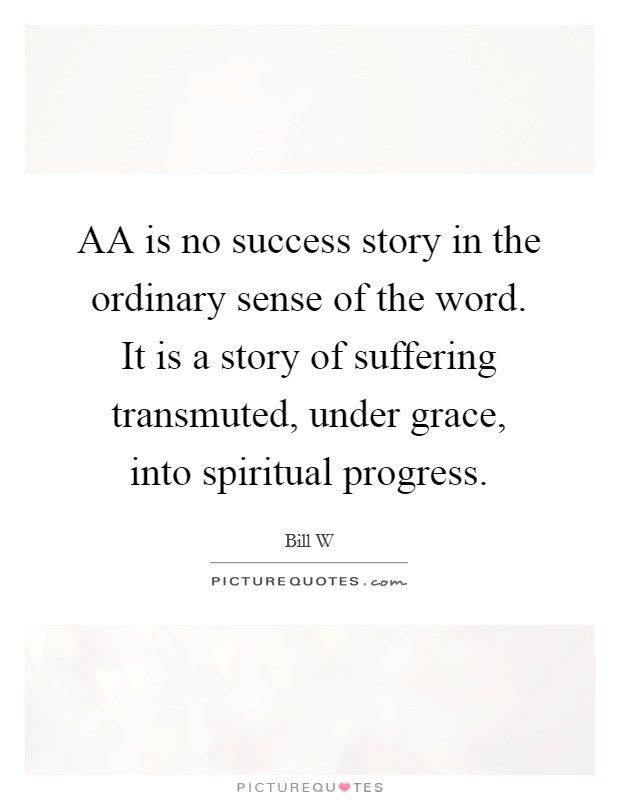AA is no success story in the ordinary sense of the word. It is a story of suffering transmuted, under grace, into spiritual progress Picture Quote #1