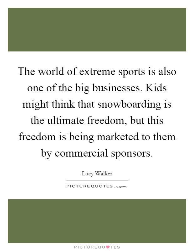 The world of extreme sports is also one of the big businesses. Kids might think that snowboarding is the ultimate freedom, but this freedom is being marketed to them by commercial sponsors Picture Quote #1