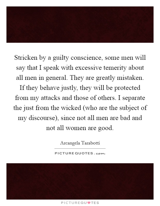 Stricken by a guilty conscience, some men will say that I speak with excessive temerity about all men in general. They are greatly mistaken. If they behave justly, they will be protected from my attacks and those of others. I separate the just from the wicked (who are the subject of my discourse), since not all men are bad and not all women are good Picture Quote #1