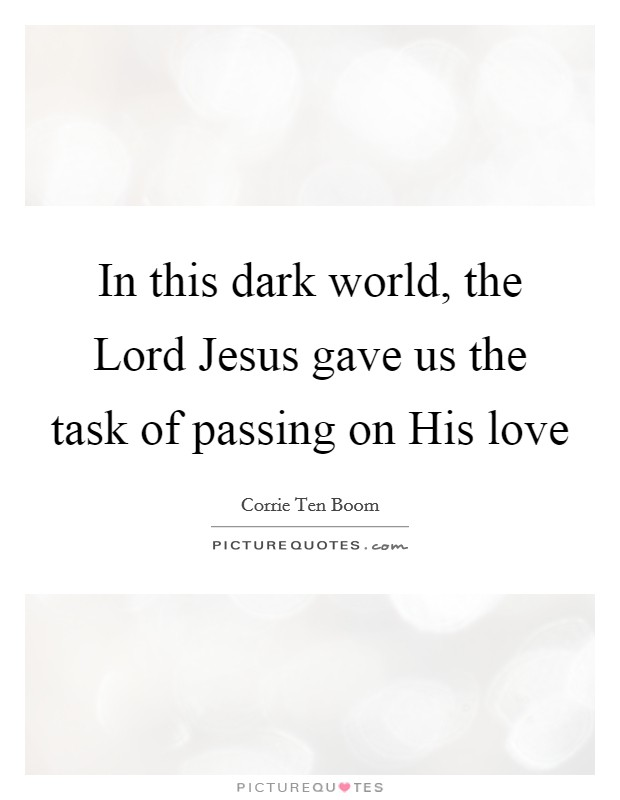 In this dark world, the Lord Jesus gave us the task of passing on His love Picture Quote #1