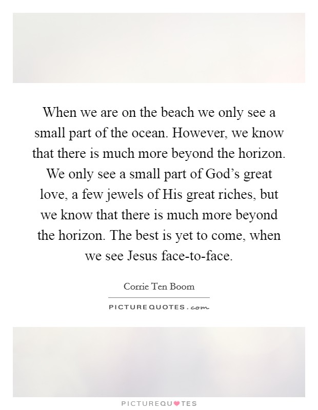 When we are on the beach we only see a small part of the ocean. However, we know that there is much more beyond the horizon. We only see a small part of God's great love, a few jewels of His great riches, but we know that there is much more beyond the horizon. The best is yet to come, when we see Jesus face-to-face Picture Quote #1