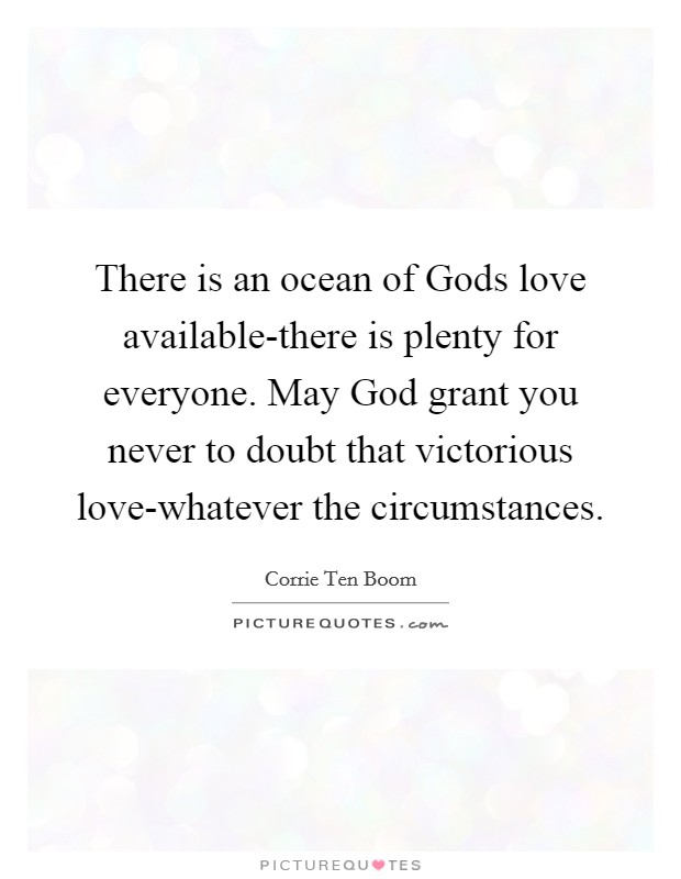 There is an ocean of Gods love available-there is plenty for everyone. May God grant you never to doubt that victorious love-whatever the circumstances Picture Quote #1