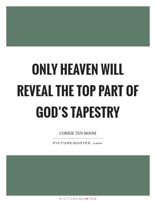 Only Heaven will reveal the top part of God's tapestry Picture Quote #1