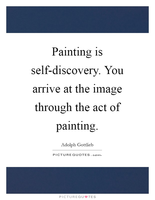 Painting is self-discovery. You arrive at the image through the act of painting Picture Quote #1