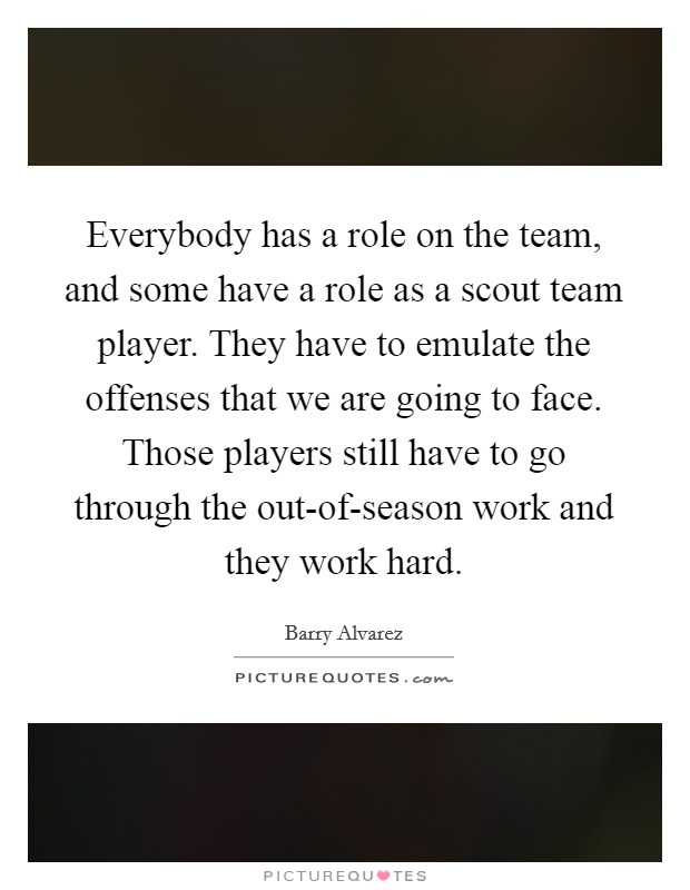 Everybody has a role on the team, and some have a role as a scout team player. They have to emulate the offenses that we are going to face. Those players still have to go through the out-of-season work and they work hard Picture Quote #1