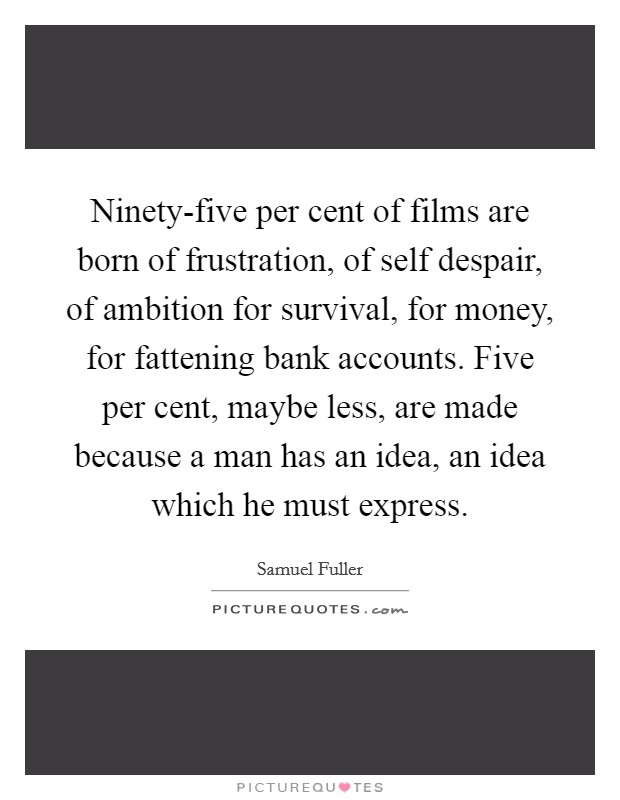 Ninety-five per cent of films are born of frustration, of self despair, of ambition for survival, for money, for fattening bank accounts. Five per cent, maybe less, are made because a man has an idea, an idea which he must express Picture Quote #1