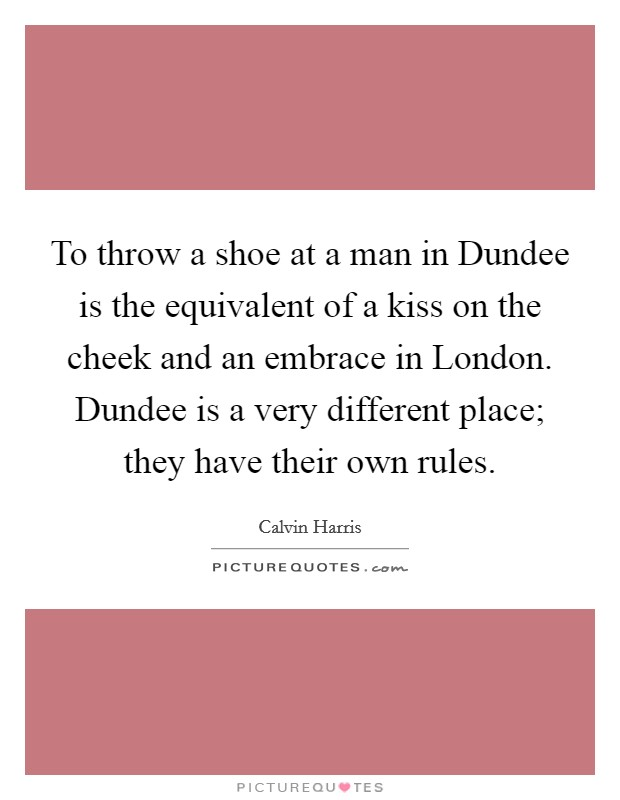To throw a shoe at a man in Dundee is the equivalent of a kiss on the cheek and an embrace in London. Dundee is a very different place; they have their own rules Picture Quote #1