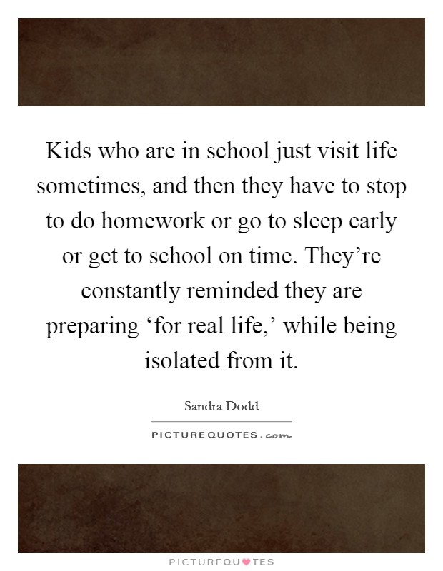 Kids who are in school just visit life sometimes, and then they have to stop to do homework or go to sleep early or get to school on time. They're constantly reminded they are preparing 'for real life,' while being isolated from it Picture Quote #1