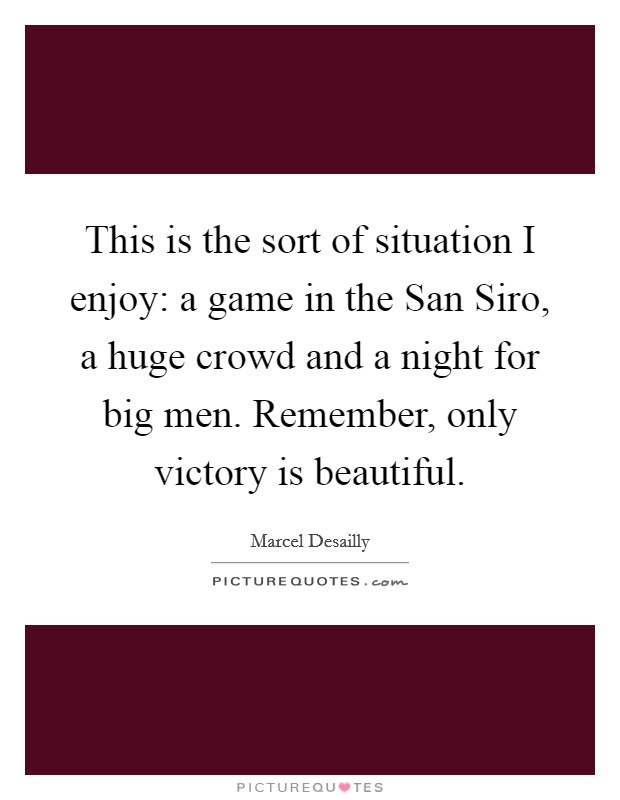 This is the sort of situation I enjoy: a game in the San Siro, a huge crowd and a night for big men. Remember, only victory is beautiful Picture Quote #1