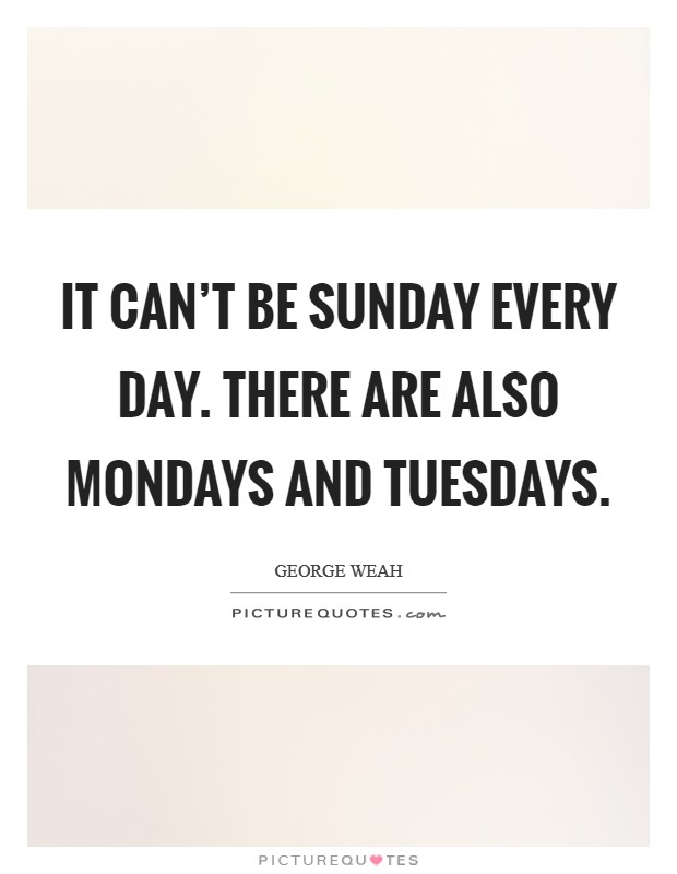 It can't be Sunday every day. There are also Mondays and Tuesdays Picture Quote #1