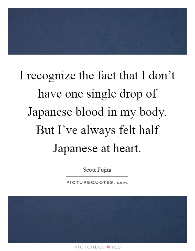 I recognize the fact that I don't have one single drop of Japanese blood in my body. But I've always felt half Japanese at heart Picture Quote #1