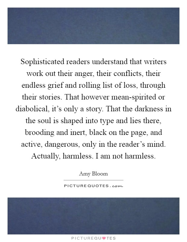Sophisticated readers understand that writers work out their anger, their conflicts, their endless grief and rolling list of loss, through their stories. That however mean-spirited or diabolical, it's only a story. That the darkness in the soul is shaped into type and lies there, brooding and inert, black on the page, and active, dangerous, only in the reader's mind. Actually, harmless. I am not harmless Picture Quote #1