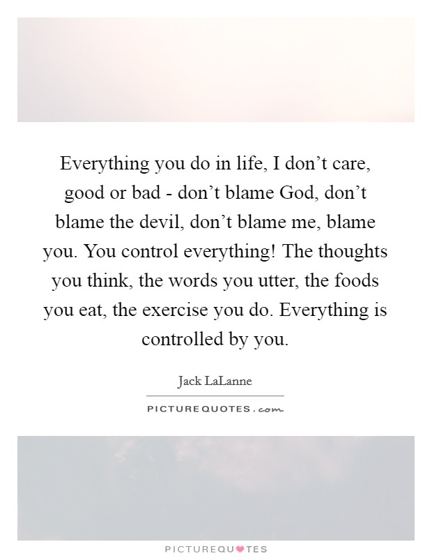 Everything you do in life, I don't care, good or bad - don't blame God, don't blame the devil, don't blame me, blame you. You control everything! The thoughts you think, the words you utter, the foods you eat, the exercise you do. Everything is controlled by you Picture Quote #1