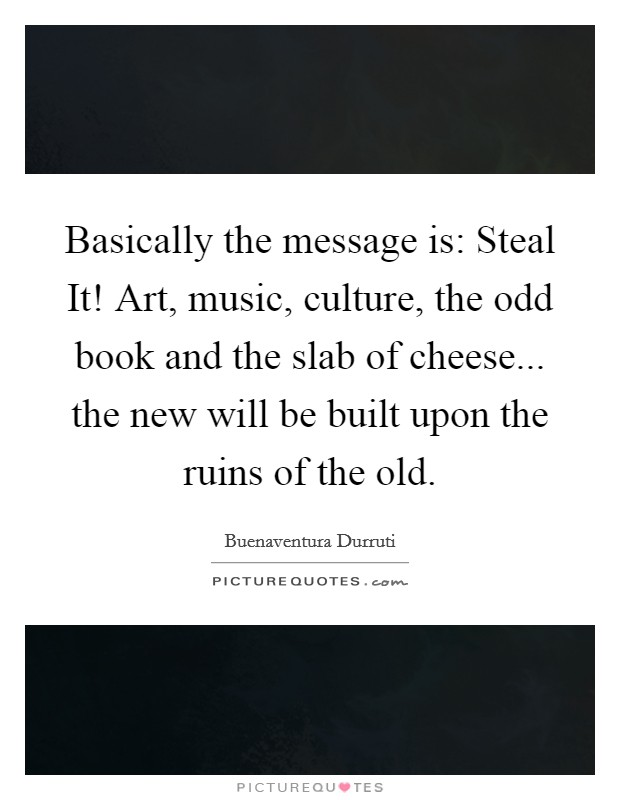 Basically the message is: Steal It! Art, music, culture, the odd book and the slab of cheese... the new will be built upon the ruins of the old Picture Quote #1