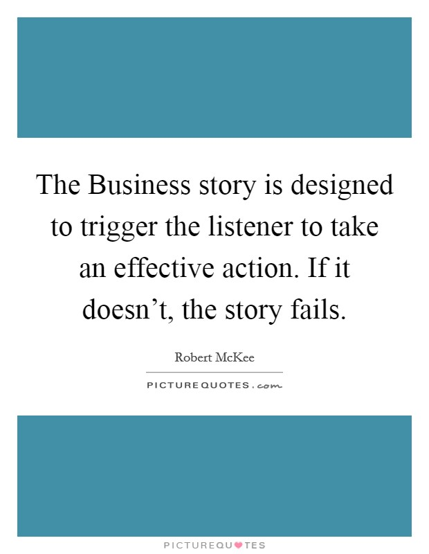 The Business story is designed to trigger the listener to take an effective action. If it doesn't, the story fails Picture Quote #1