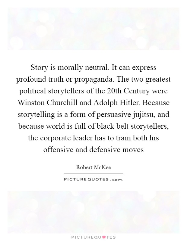 Story is morally neutral. It can express profound truth or propaganda. The two greatest political storytellers of the 20th Century were Winston Churchill and Adolph Hitler. Because storytelling is a form of persuasive jujitsu, and because world is full of black belt storytellers, the corporate leader has to train both his offensive and defensive moves Picture Quote #1