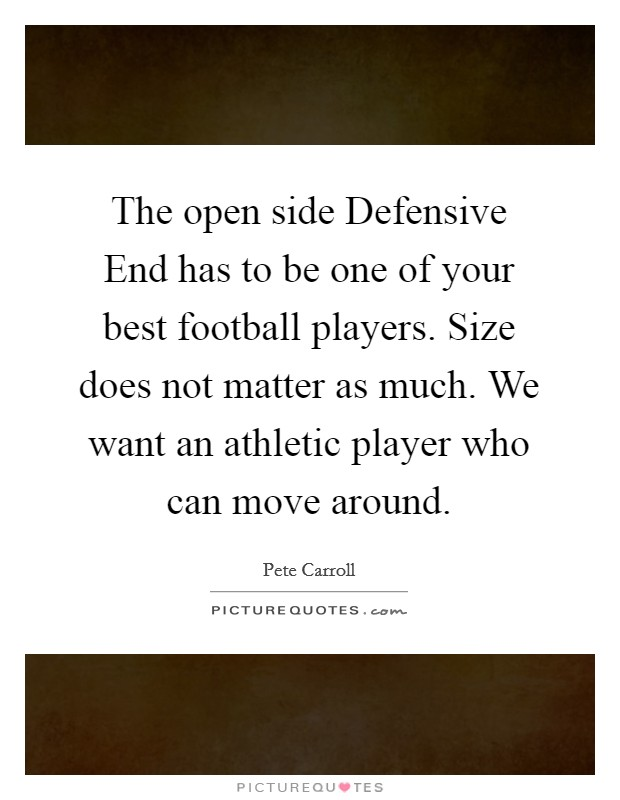 The open side Defensive End has to be one of your best football players. Size does not matter as much. We want an athletic player who can move around Picture Quote #1