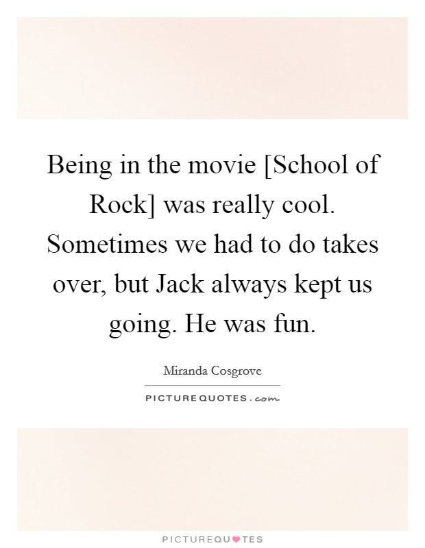Being in the movie [School of Rock] was really cool. Sometimes we had to do takes over, but Jack always kept us going. He was fun Picture Quote #1